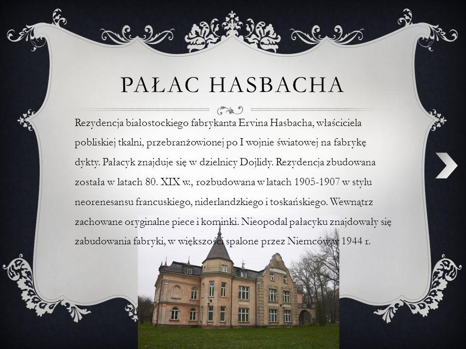 PAŁAC HASBACHA Rezydencja białostockiego fabrykanta Ervina Hasbacha, właściciela pobliskiej tkalni, przebranżowionej po I wojnie światowej na fabrykę