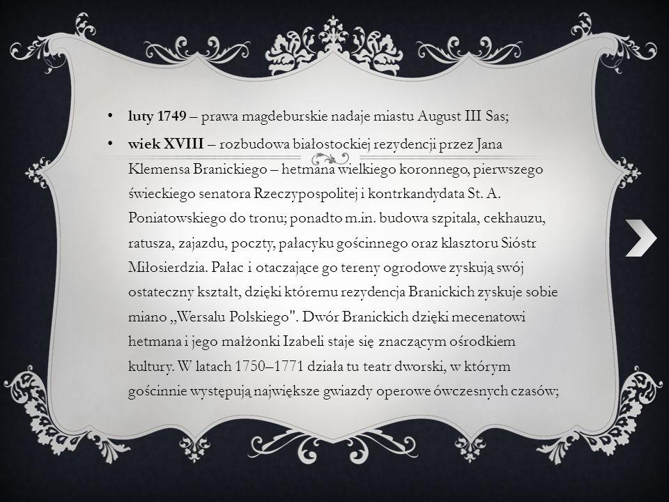luty 1749 – prawa magdeburskie nadaje miastu August III Sas; wiek XVIII – rozbudowa białostockiej rezydencji przez Jana Klemensa Branickiego – hetmana