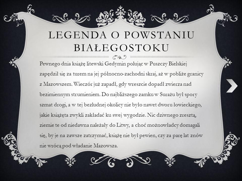 LEGENDA O POWSTANIU BIAŁEGOSTOKU Pewnego dnia książę litewski Gedymin polując w Puszczy Bielskiej zapędził się za turem na jej północno-zachodni skraj