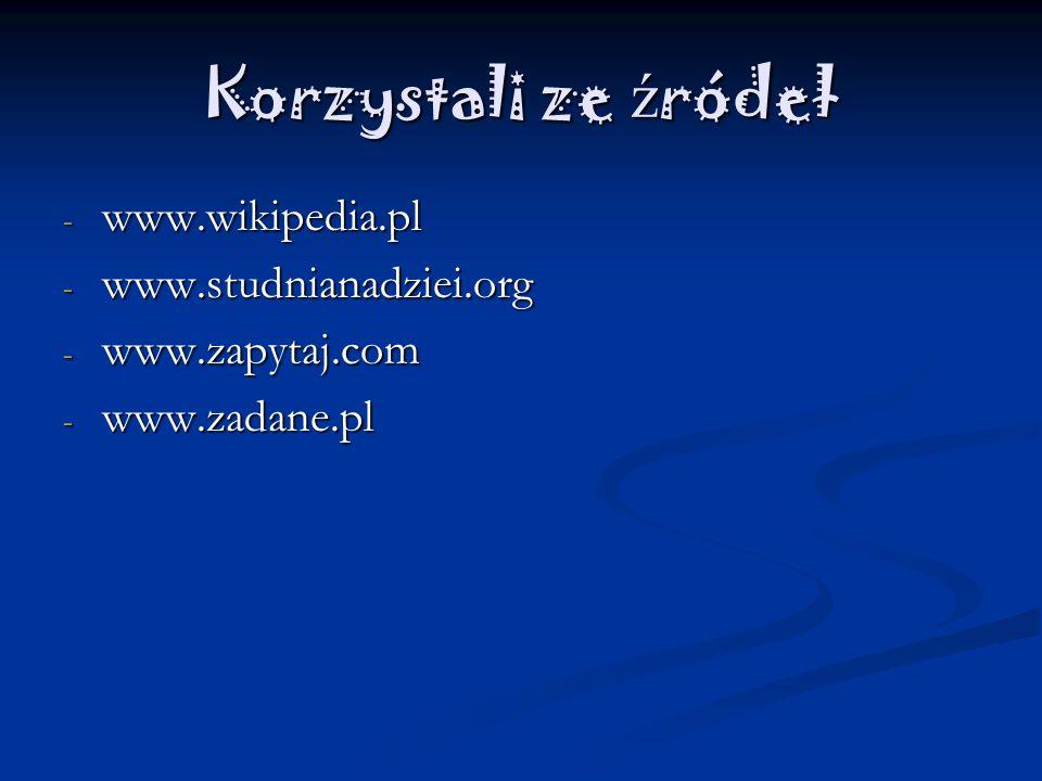 Korzystali ze ź ródeł -w-w-w-www.wikipedia.pl -w-w-w-www.studnianadziei.org -w-w-w-www.zapytaj.com -w-w-w-www.zadane.pl