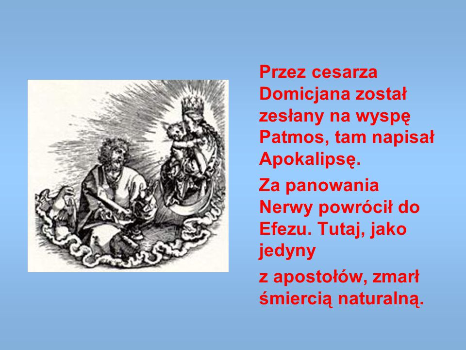 Przez cesarza Domicjana został zesłany na wyspę Patmos, tam napisał Apokalipsę. Za panowania Nerwy powrócił do Efezu. Tutaj, jako jedyny z apostołów,
