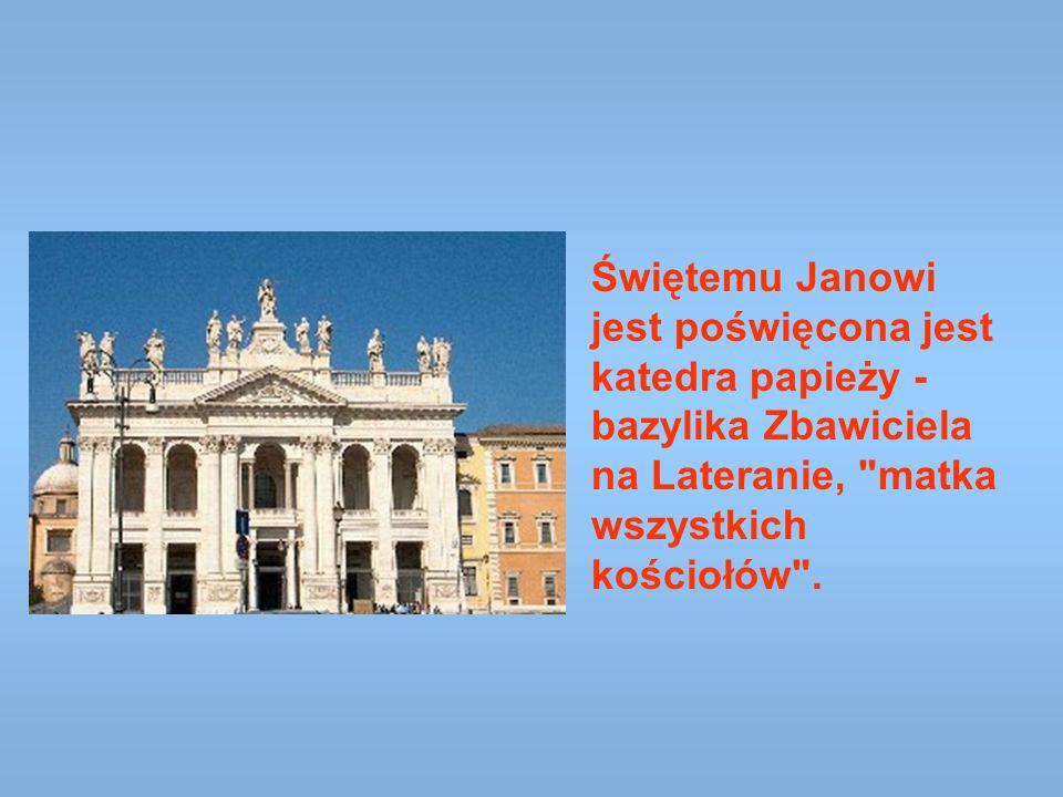 Świętemu Janowi jest poświęcona jest katedra papieży - bazylika Zbawiciela na Lateranie,