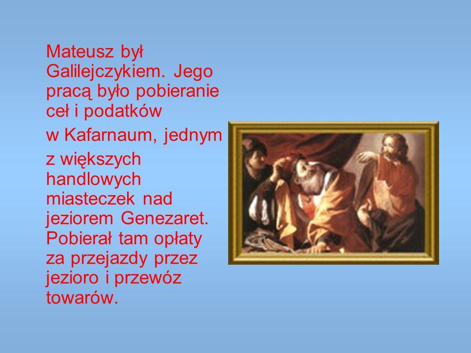 Mateusz był Galilejczykiem. Jego pracą było pobieranie ceł i podatków w Kafarnaum, jednym z większych handlowych miasteczek nad jeziorem Genezaret. Po
