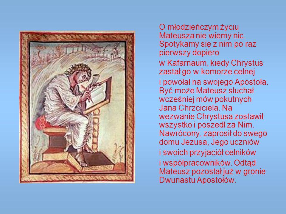 O młodzieńczym życiu Mateusza nie wiemy nic. Spotykamy się z nim po raz pierwszy dopiero w Kafarnaum, kiedy Chrystus zastał go w komorze celnej i powo