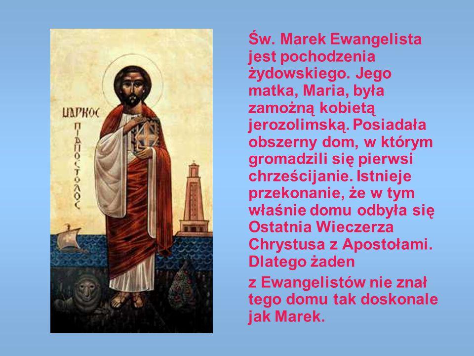 Św. Marek Ewangelista jest pochodzenia żydowskiego. Jego matka, Maria, była zamożną kobietą jerozolimską. Posiadała obszerny dom, w którym gromadzili
