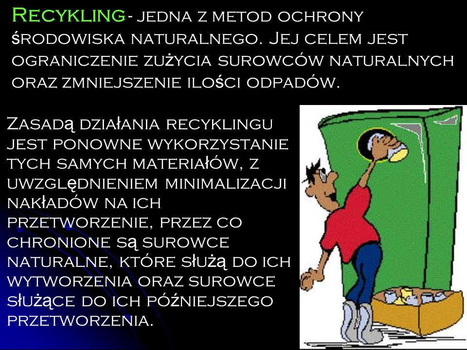 Recykling - jedna z metod ochrony ś rodowiska naturalnego. Jej celem jest ograniczenie zu ż ycia surowców naturalnych oraz zmniejszenie ilo ś ci odpad