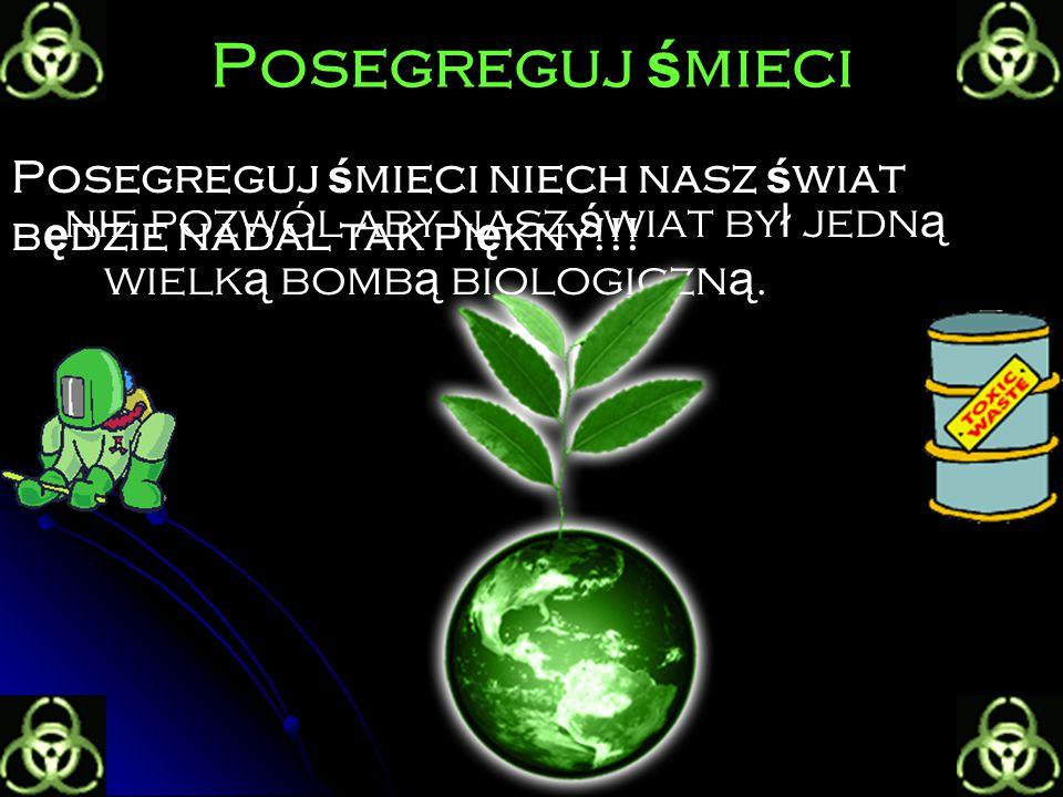 Posegreguj ś mieci nie pozwól aby nasz ś wiat by ł jedn ą wielk ą bomb ą biologiczn ą.
