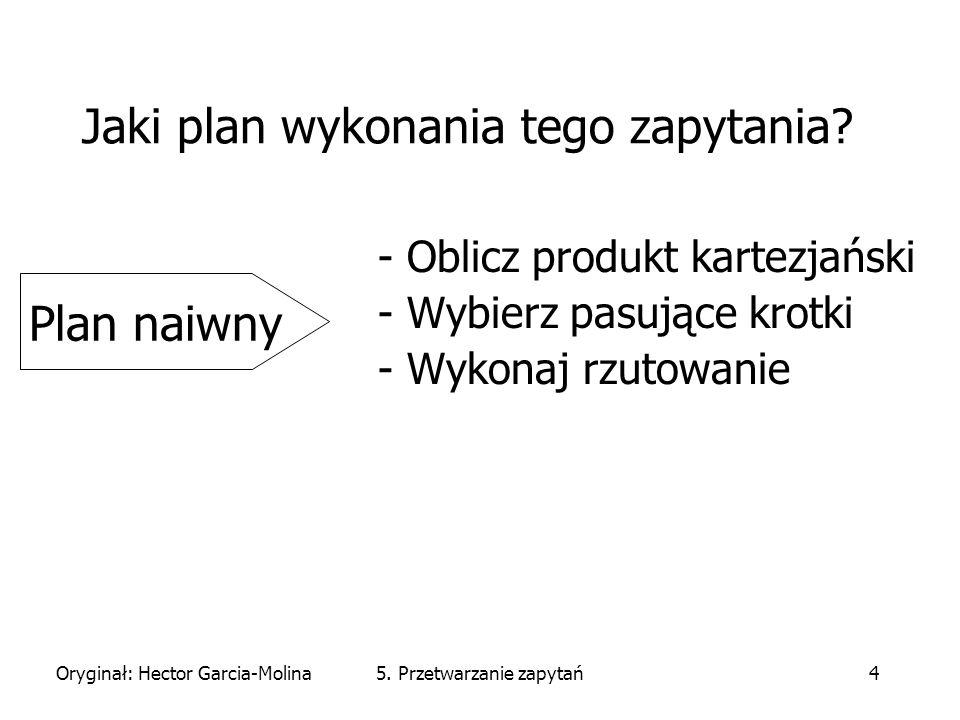 Oryginał: Hector Garcia-Molina5. Przetwarzanie zapytań4 Jaki plan wykonania tego zapytania.