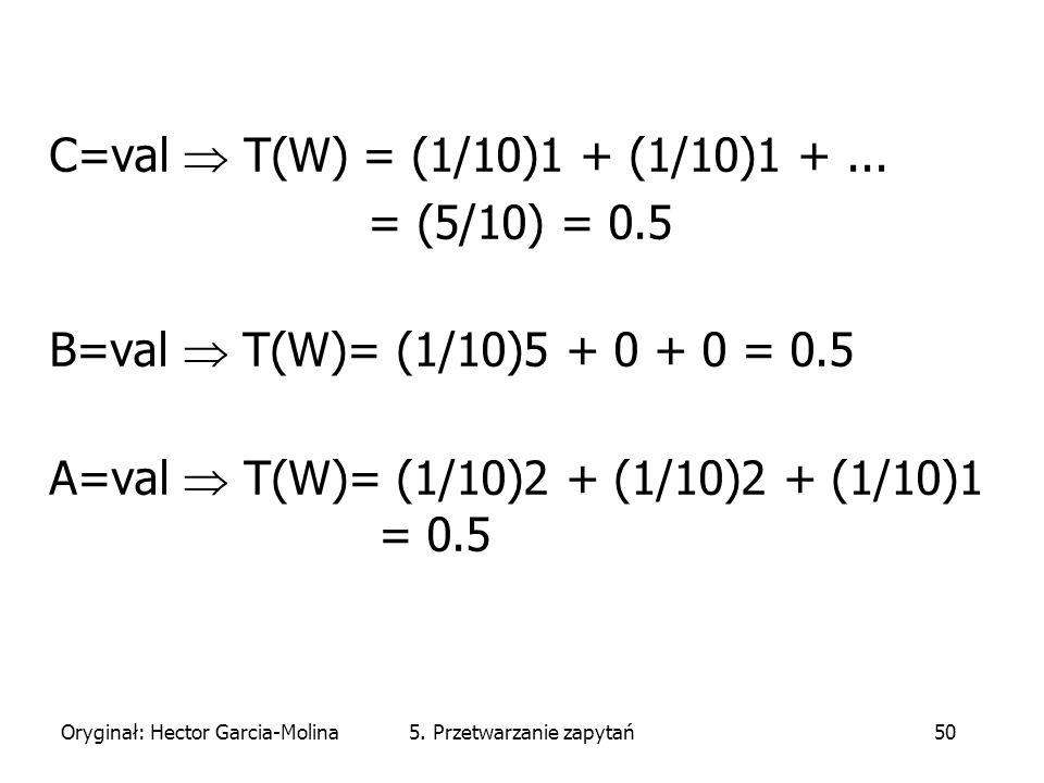 Oryginał: Hector Garcia-Molina5. Przetwarzanie zapytań50 C=val  T(W) = (1/10)1 + (1/10)1 +...