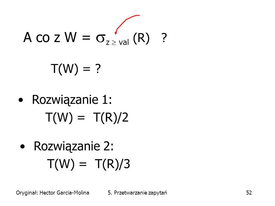 Oryginał: Hector Garcia-Molina5. Przetwarzanie zapytań52 A co z W =  z  val (R) .