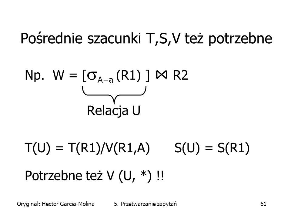 Oryginał: Hector Garcia-Molina5. Przetwarzanie zapytań61 Pośrednie szacunki T,S,V też potrzebne Np.