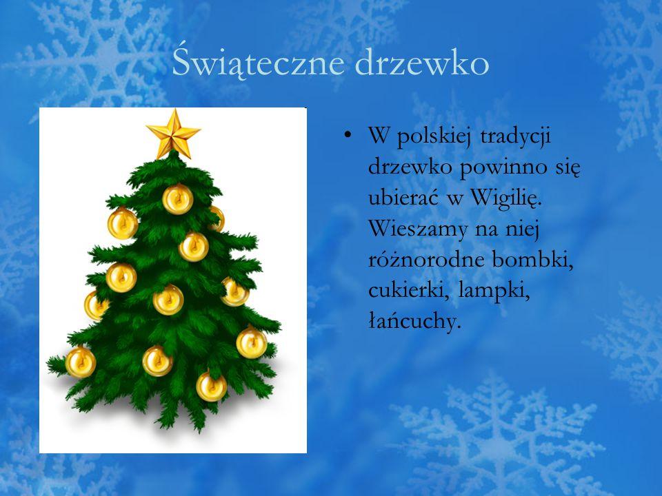 Świąteczne drzewko W polskiej tradycji drzewko powinno się ubierać w Wigilię. Wieszamy na niej różnorodne bombki, cukierki, lampki, łańcuchy.