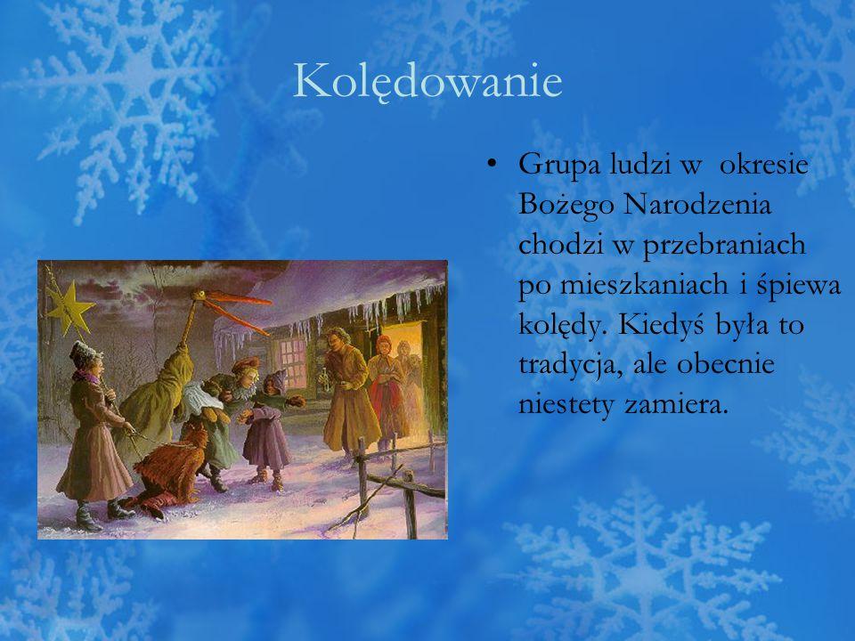 Kolędowanie Grupa ludzi w okresie Bożego Narodzenia chodzi w przebraniach po mieszkaniach i śpiewa kolędy. Kiedyś była to tradycja, ale obecnie nieste