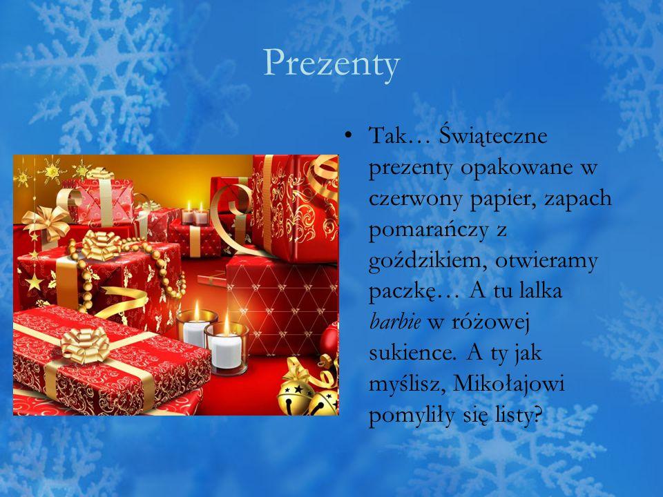 Prezenty Tak… Świąteczne prezenty opakowane w czerwony papier, zapach pomarańczy z goździkiem, otwieramy paczkę… A tu lalka barbie w różowej sukience.