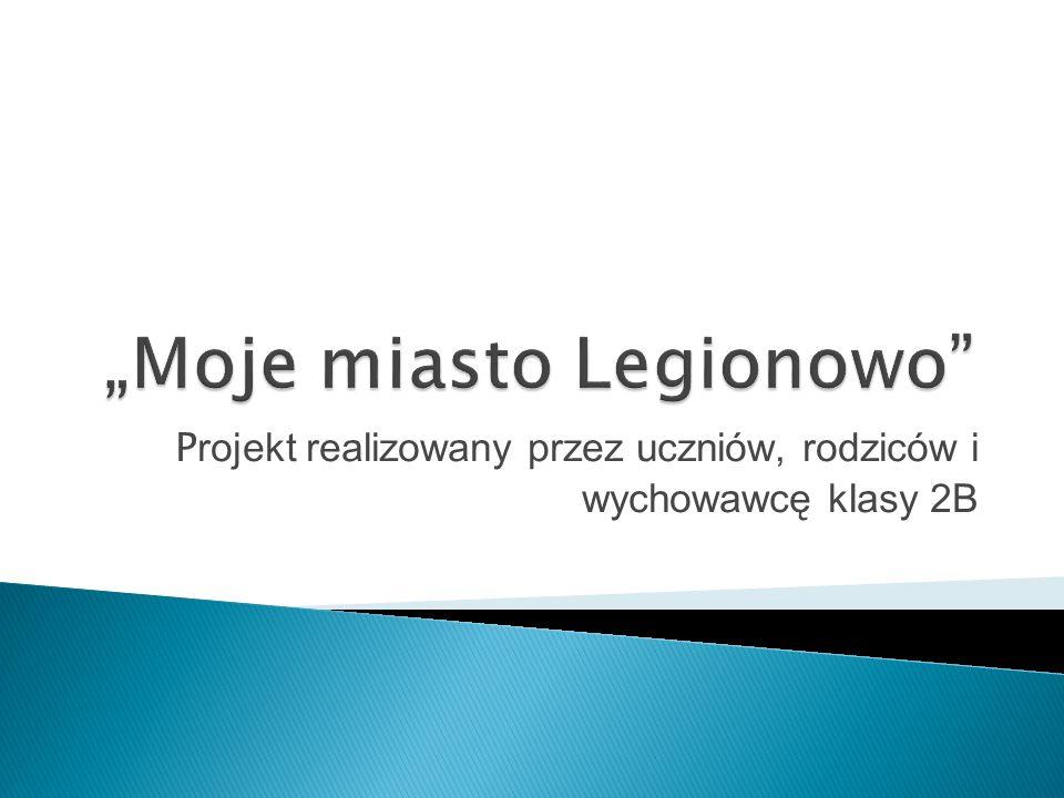 """""""Moje miasto Legionowo"""" P rojekt realizowany przez uczniów, rodziców i wychowawcę klasy 2B"""