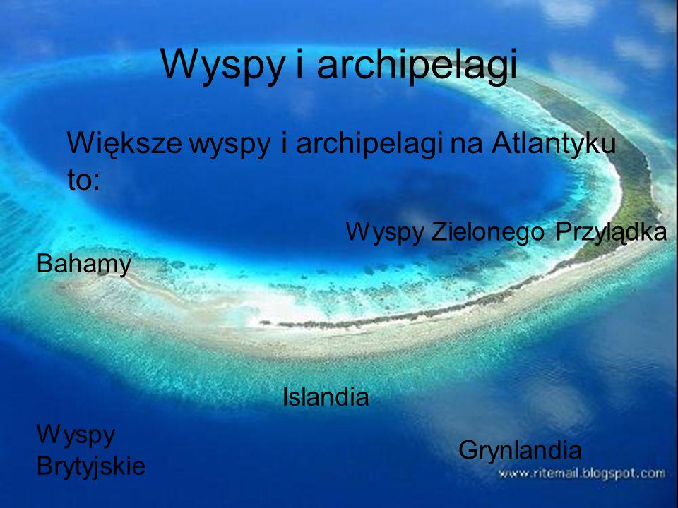 Wyspy i archipelagi Większe wyspy i archipelagi na Atlantyku to: Grynlandia Wyspy Brytyjskie Islandia Bahamy Wyspy Zielonego Przylądka