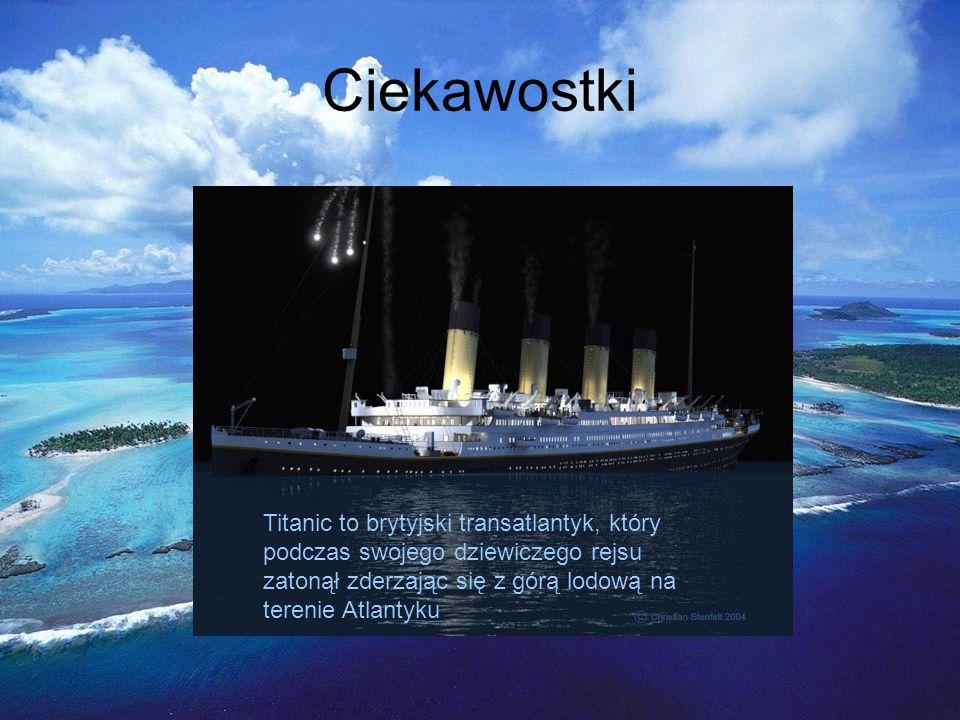 Ciekawostki Titanic to brytyjski transatlantyk, który podczas swojego dziewiczego rejsu zatonął zderzając się z górą lodową na terenie Atlantyku