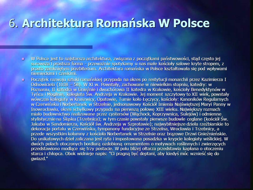 6. Architektura Romańska W Polsce W Polsce jest to najstarsza architektura, związana z początkami państwowości, stąd często jej surowsza i prostsza fo