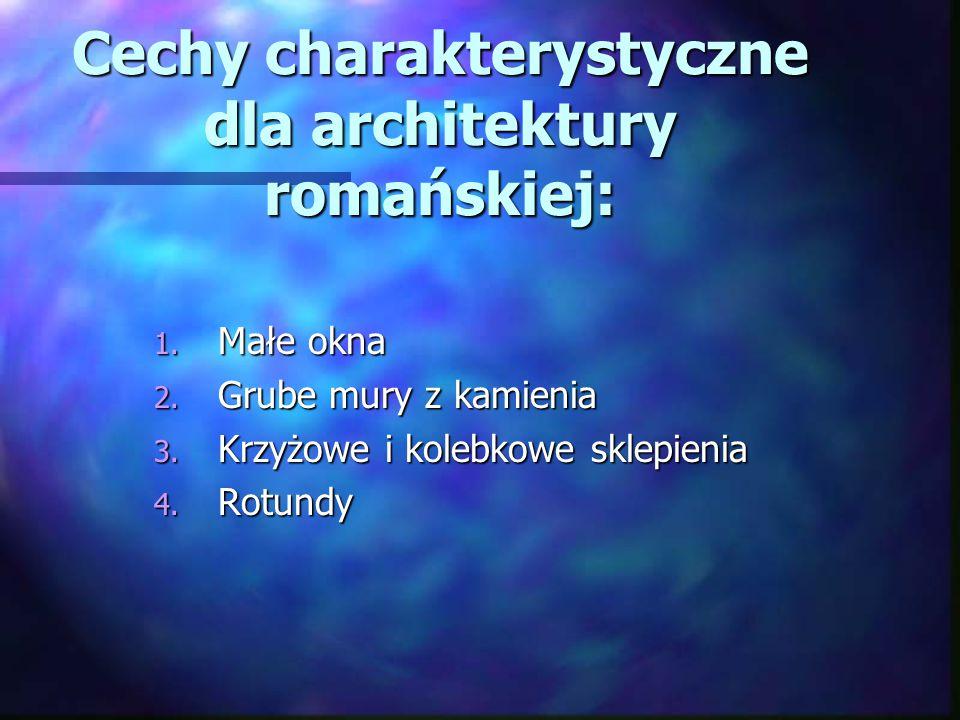 Cechy charakterystyczne dla architektury romańskiej: 1. Małe okna 2. Grube mury z kamienia 3. Krzyżowe i kolebkowe sklepienia 4. Rotundy