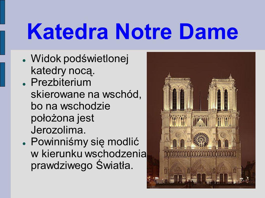 Katedra Notre Dame Widok podświetlonej katedry nocą. Prezbiterium skierowane na wschód, bo na wschodzie położona jest Jerozolima. Powinniśmy się modli