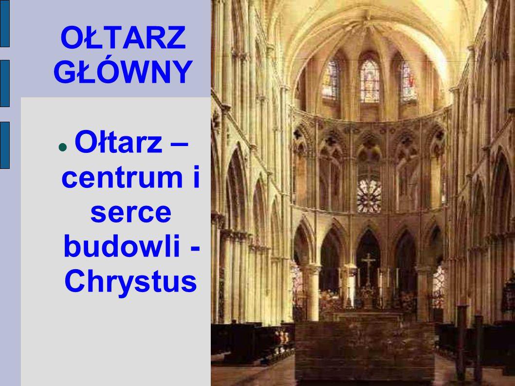 OŁTARZ GŁÓWNY Ołtarz – centrum i serce budowli - Chrystus