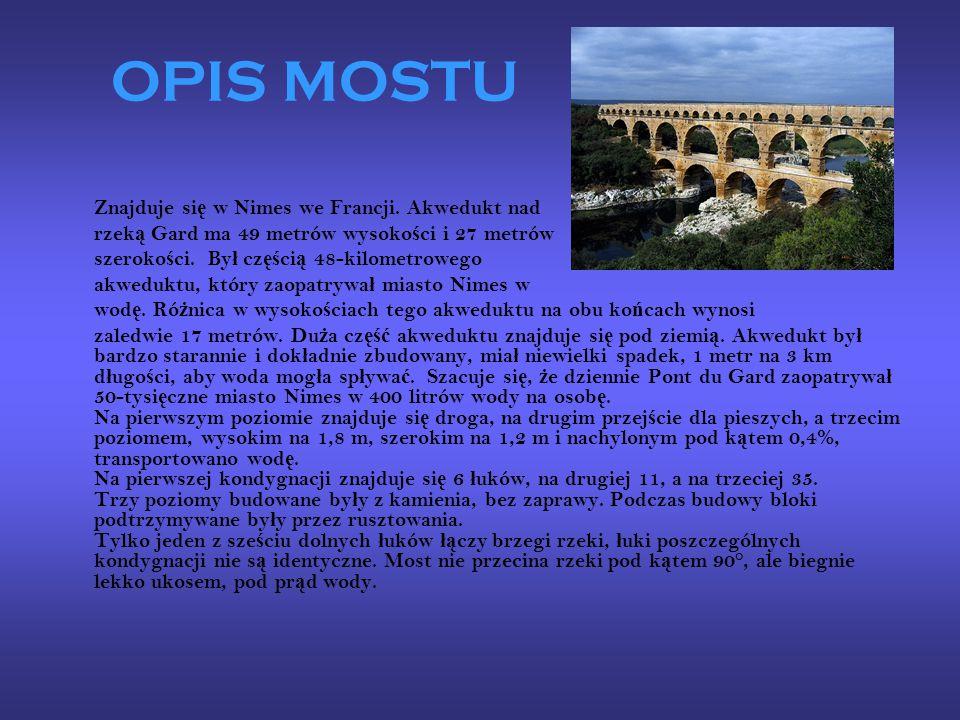 OPIS MOSTU Znajduje si ę w Nimes we Francji. Akwedukt nad rzek ą Gard ma 49 metrów wysoko ś ci i 27 metrów szeroko ś ci. By ł cz ęś ci ą 48-kilometrow