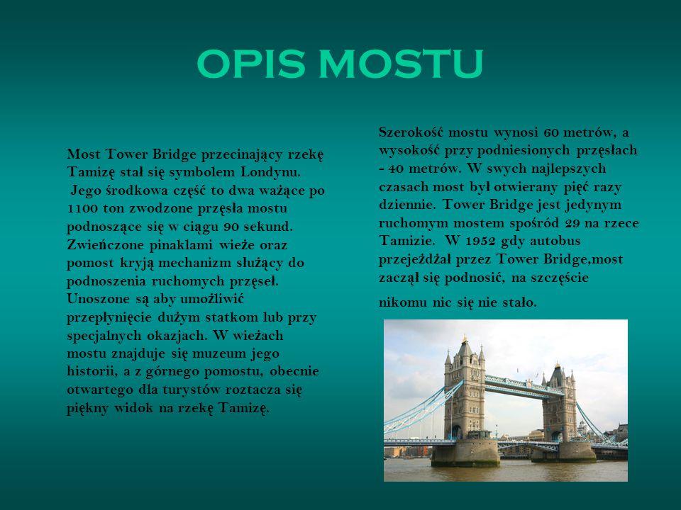 OPIS MOSTU Most Tower Bridge przecinaj ą cy rzek ę Tamiz ę sta ł si ę symbolem Londynu. Jego ś rodkowa cz ęść to dwa wa żą ce po 1100 ton zwodzone prz