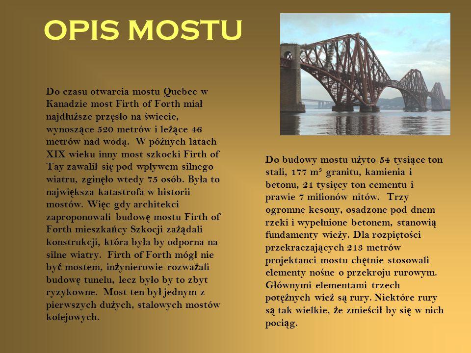 OPIS MOSTU Do czasu otwarcia mostu Quebec w Kanadzie most Firth of Forth mia ł najd ł u ż sze prz ę s ł o na ś wiecie, wynosz ą ce 520 metrów i le żą