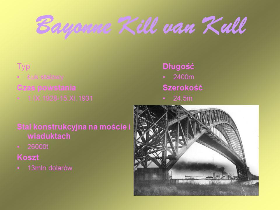 Bayonne Kill van Kull Typ Łuk stalowy Czas powstania 1.IX.1928-15.XI.1931 Długość 2400m Szerokość 24.5m Stal konstrukcyjna na moście i wiaduktach 2600