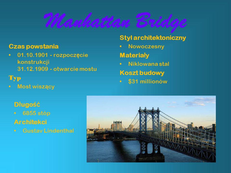 Manhattan Bridge Czas powstania 01.10.1901 - rozpocz ę cie konstrukcji 31.12.1909 - otwarcie mostu Typ Most wisz ą cy Styl architektoniczny Nowoczesny