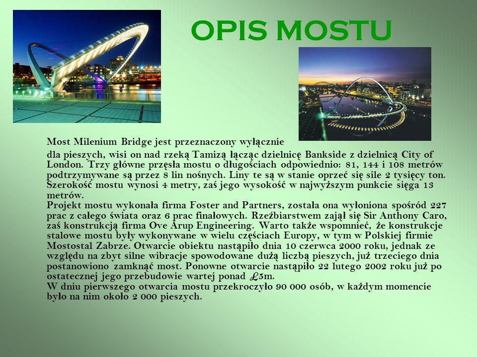 OPIS MOSTU Most Milenium Bridge jest przeznaczony wy łą cznie dla pieszych, wisi on nad rzek ą Tamiz ą łą cz ą c dzielnic ę Bankside z dzielnic ą City