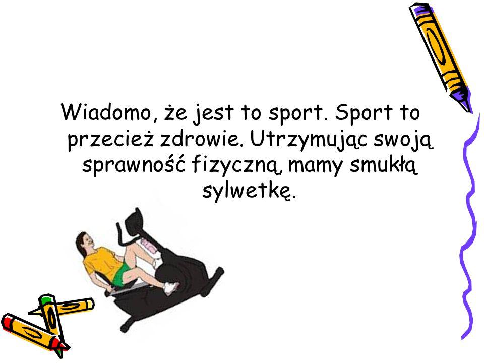 Wiadomo, że jest to sport. Sport to przecież zdrowie. Utrzymując swoją sprawność fizyczną, mamy smukłą sylwetkę.