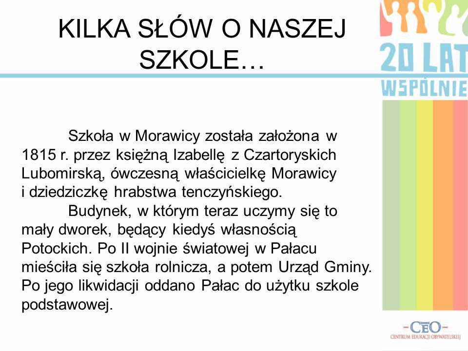 KILKA SŁÓW O NASZEJ SZKOLE… Szkoła w Morawicy została założona w 1815 r. przez księżną Izabellę z Czartoryskich Lubomirską, ówczesną właścicielkę Mora