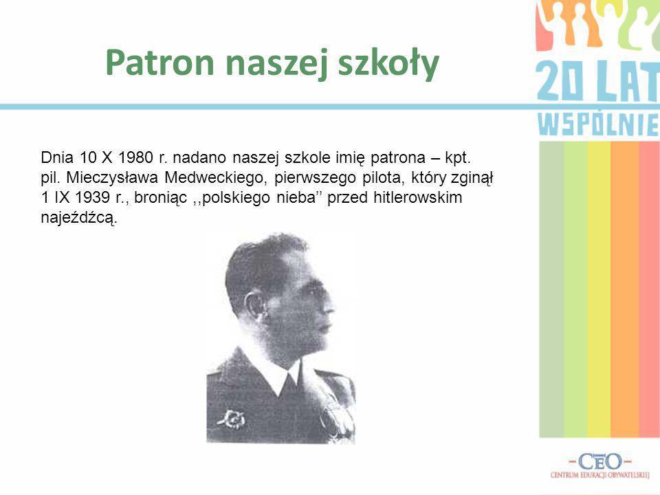 Patron naszej szkoły Dnia 10 X 1980 r. nadano naszej szkole imię patrona – kpt. pil. Mieczysława Medweckiego, pierwszego pilota, który zginął 1 IX 193