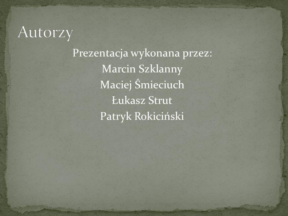 Prezentacja wykonana przez: Marcin Szklanny Maciej Śmieciuch Łukasz Strut Patryk Rokiciński
