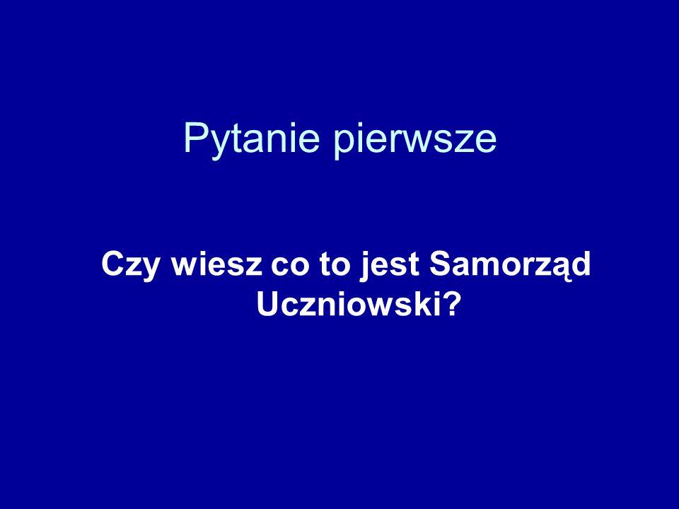 Pytanie pierwsze Czy wiesz co to jest Samorząd Uczniowski?