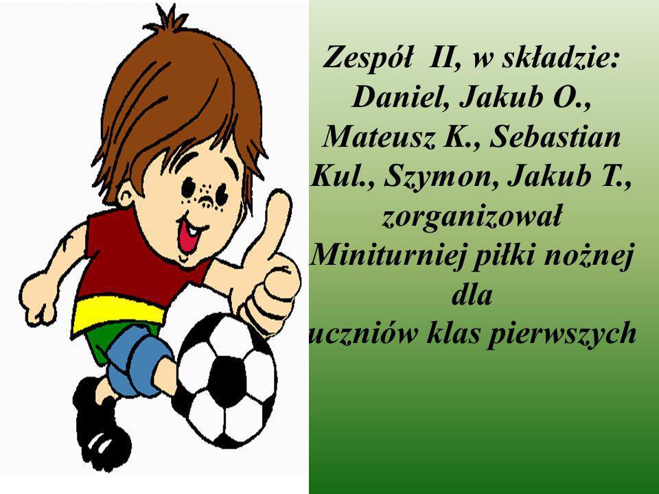 Zespół II, w składzie: Daniel, Jakub O., Mateusz K., Sebastian Kul., Szymon, Jakub T., zorganizował Miniturniej piłki nożnej dla uczniów klas pierwszy