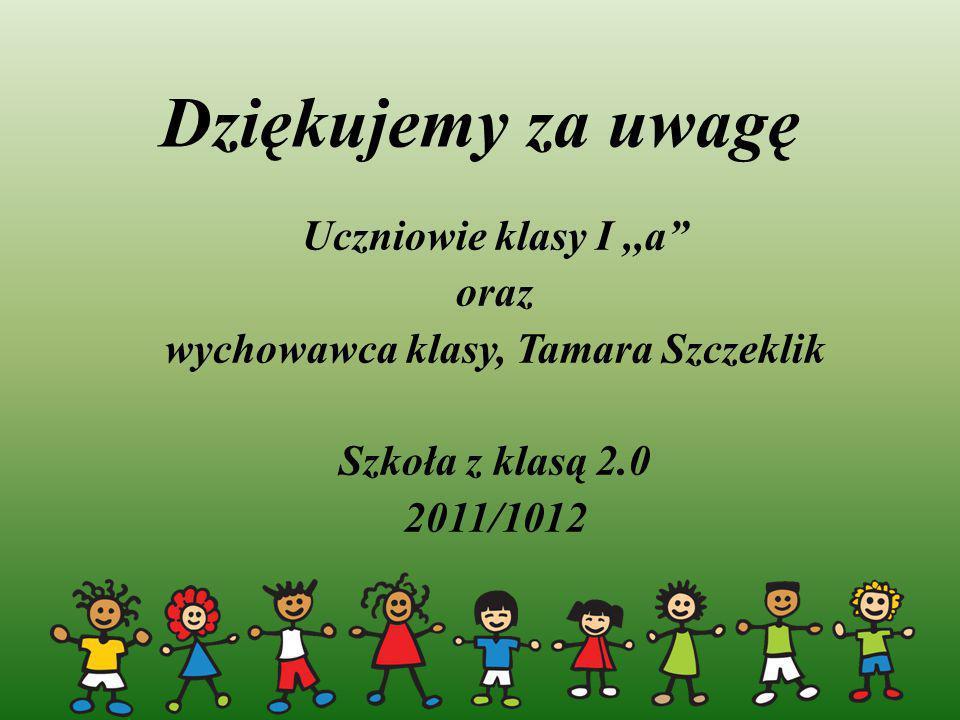 """Dziękujemy za uwagę Uczniowie klasy I,,a"""" oraz wychowawca klasy, Tamara Szczeklik Szkoła z klasą 2.0 2011/1012"""