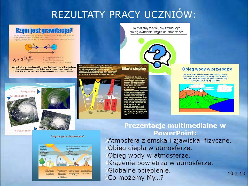 10 REZULTATY PRACY UCZNIÓW: Prezentacje multimedialne w PowerPoint:  Atmosfera ziemska i zjawiska fizyczne.  Obieg ciepła w atmosferze.  Obieg wody