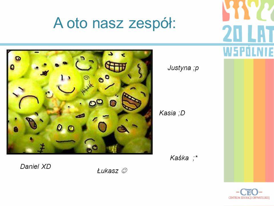 A oto nasz zespół: Justyna ;p Kasia ;D Daniel XD Łukasz Kaśka ;*