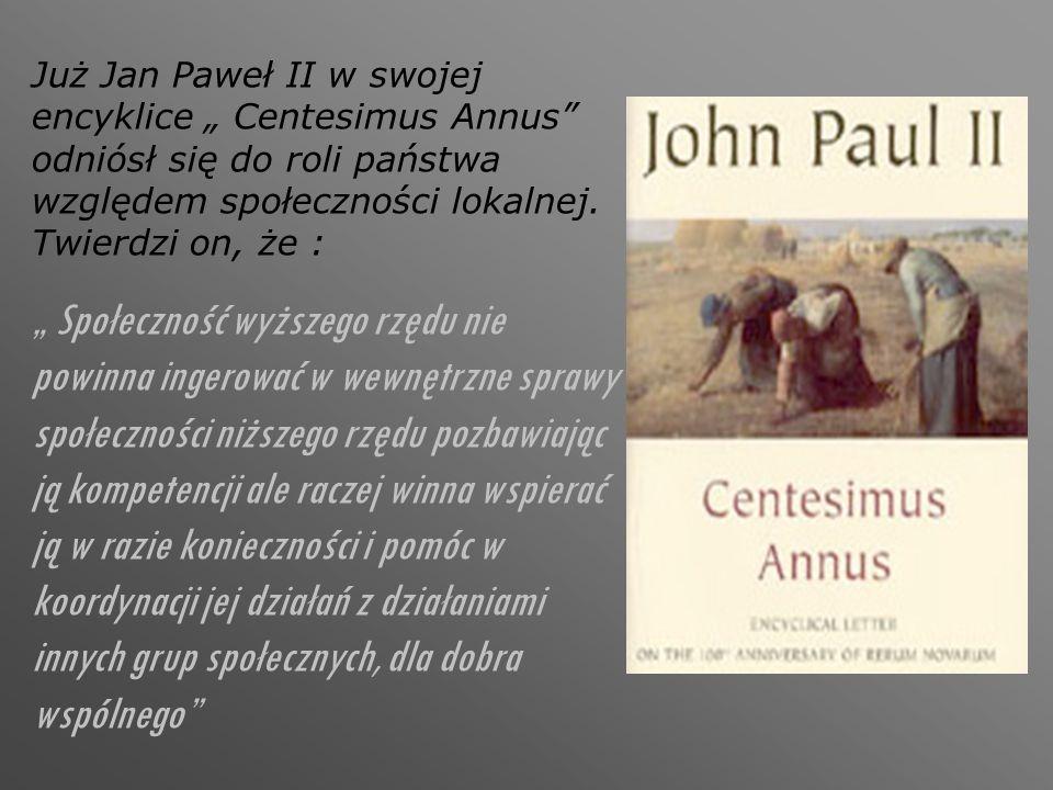"""Już Jan Paweł II w swojej encyklice """" Centesimus Annus"""" odniósł się do roli państwa względem społeczności lokalnej. Twierdzi on, że : """" Społeczność wy"""