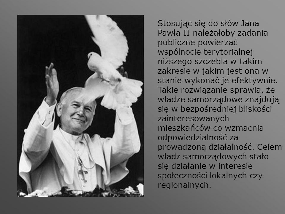 Stosując się do słów Jana Pawła II należałoby zadania publiczne powierzać wspólnocie terytorialnej niższego szczebla w takim zakresie w jakim jest ona