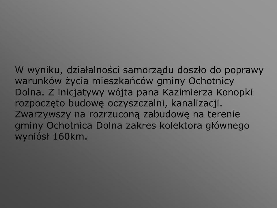 W wyniku, działalności samorządu doszło do poprawy warunków życia mieszkańców gminy Ochotnicy Dolna. Z inicjatywy wójta pana Kazimierza Konopki rozpoc