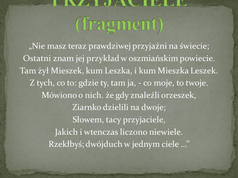 """""""Nie masz teraz prawdziwej przyjaźni na świecie; Ostatni znam jej przykład w oszmiańskim powiecie. Tam żył Mieszek, kum Leszka, i kum Mieszka Leszek."""