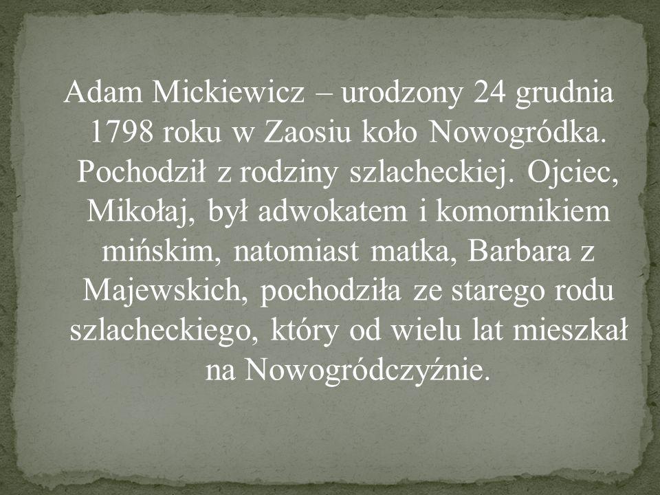Adam Mickiewicz – urodzony 24 grudnia 1798 roku w Zaosiu koło Nowogródka. Pochodził z rodziny szlacheckiej. Ojciec, Mikołaj, był adwokatem i komorniki