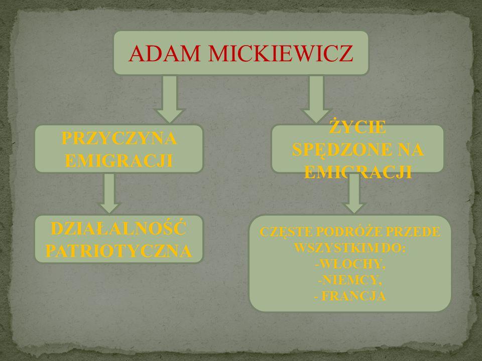 ADAM MICKIEWICZ PRZYCZYNA EMIGRACJI DZIAŁALNOŚĆ PATRIOTYCZNA ŻYCIE SPĘDZONE NA EMIGRACJI CZĘSTE PODRÓŻE PRZEDE WSZYSTKIM DO: -WŁOCHY, -NIEMCY, - FRANC