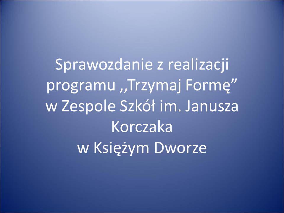 """Sprawozdanie z realizacji programu,,Trzymaj Formę"""" w Zespole Szkół im. Janusza Korczaka w Księżym Dworze"""