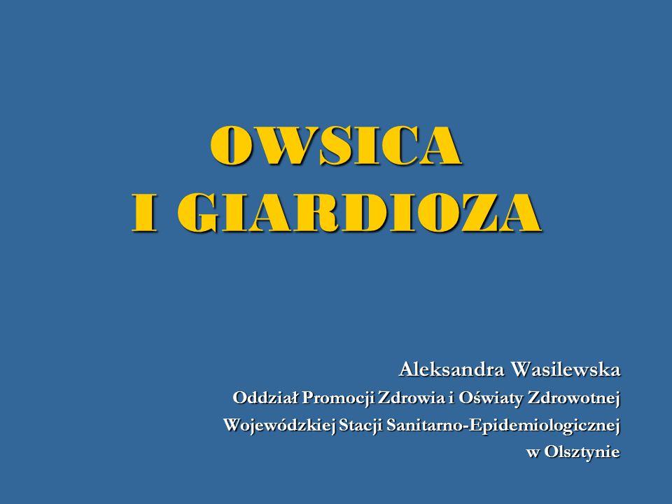 OWSICA I GIARDIOZA Aleksandra Wasilewska Oddział Promocji Zdrowia i Oświaty Zdrowotnej Wojewódzkiej Stacji Sanitarno-Epidemiologicznej w Olsztynie