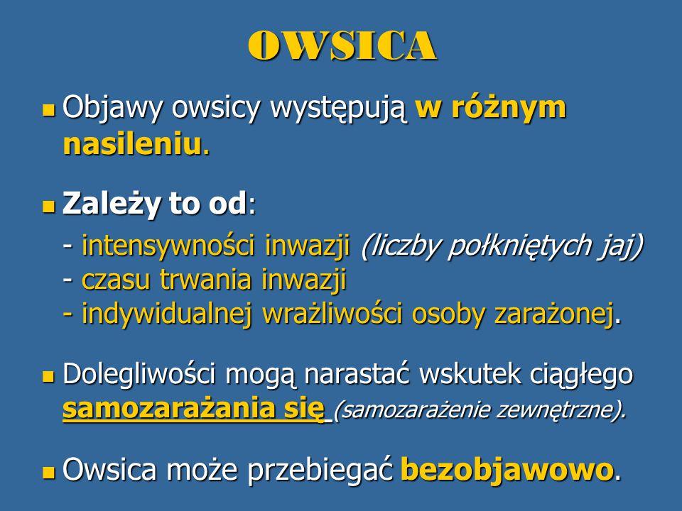 OWSICA Objawy owsicy występują w różnym nasileniu. Objawy owsicy występują w różnym nasileniu. Zależy to od : Zależy to od : - intensywności inwazji (