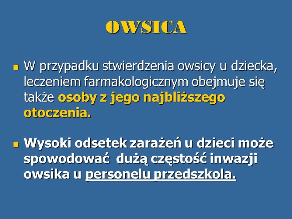 OWSICA W przypadku stwierdzenia owsicy u dziecka, leczeniem farmakologicznym obejmuje się także osoby z jego najbliższego otoczenia. W przypadku stwie